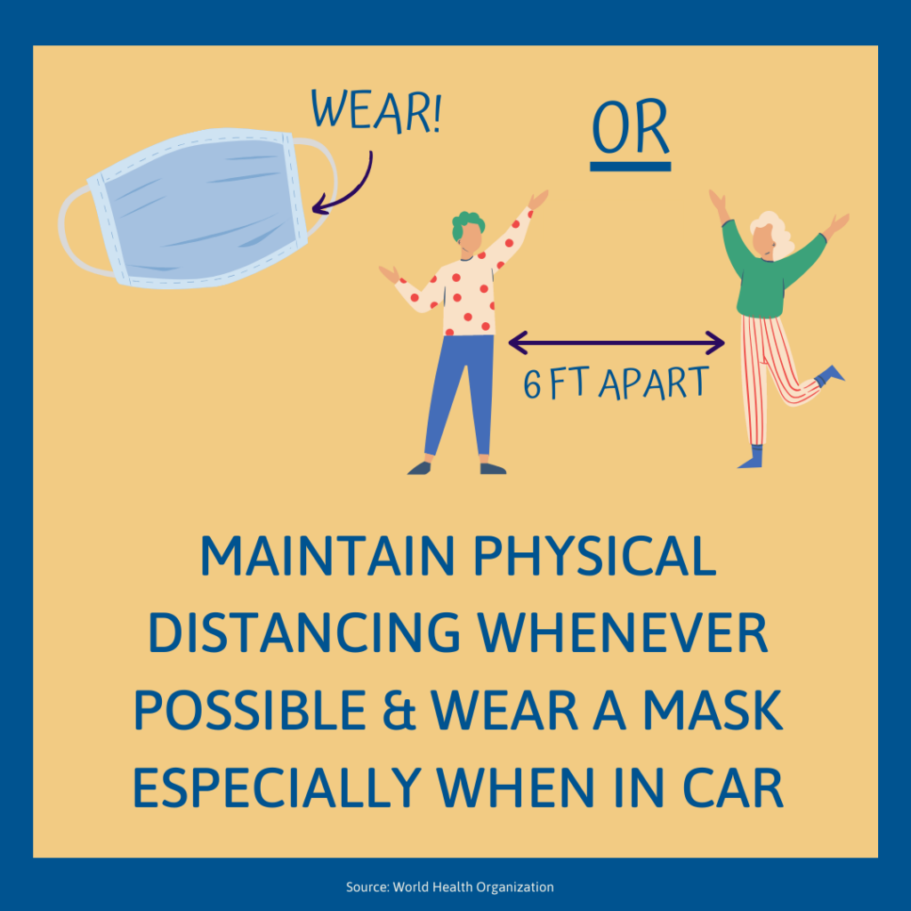 Maintain physical distancing whenever possible and wear a mask especially when in a car