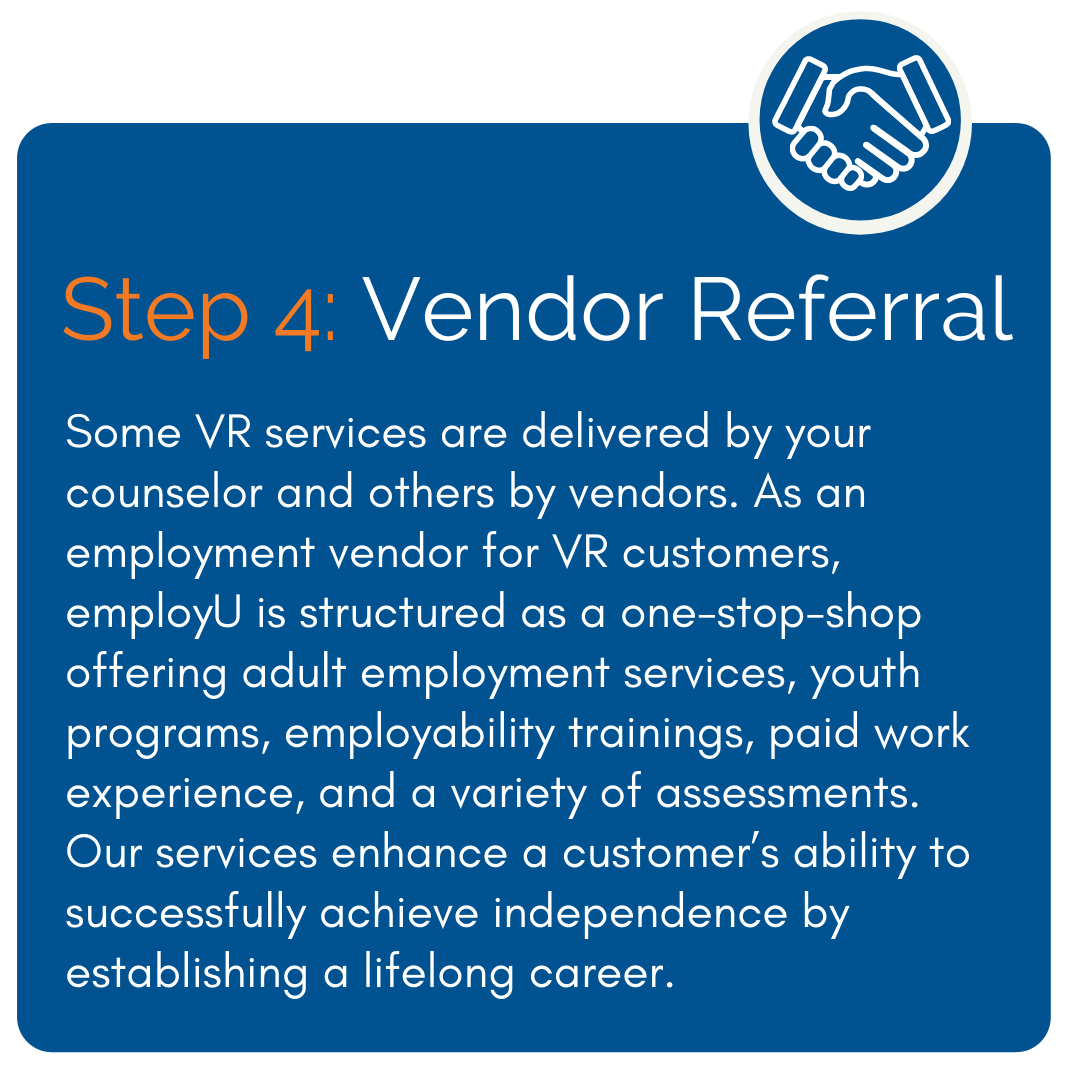 Vendor Referral - Some VR services are delivered by your counselor and others by vendors. As an employment vendor for VR customers, employU is structured as a one-stop-shop offering adult employment services, youth programs, employability trainings, paid work experience, and a variety of assessments. Our services enhance a customer's ability to successfully achieve independence by establishing a lifelong career.
