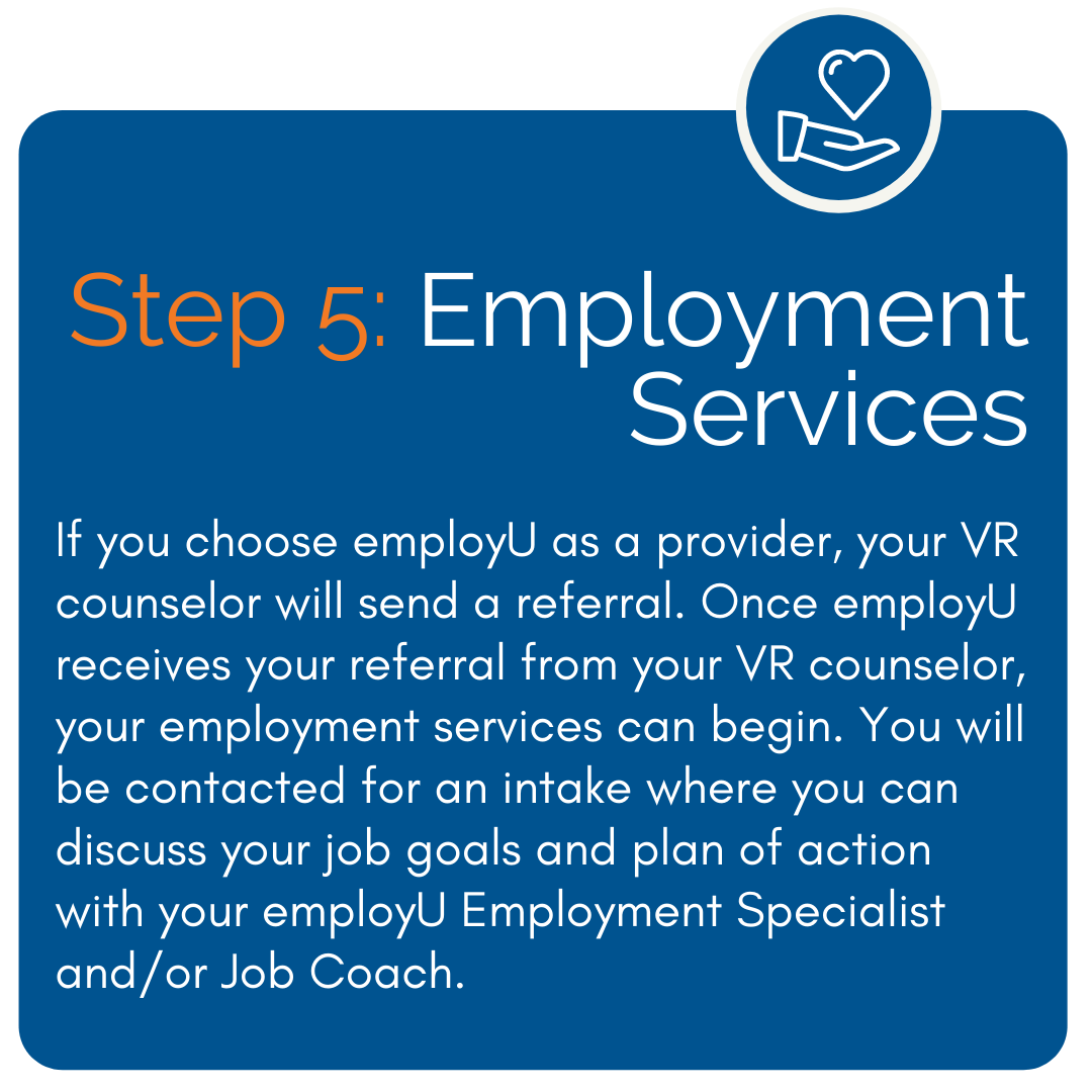 Employment Services - If you choose employU as a provider, your VR counselor will send a referral. Once employU receives your referral from your VR counselor, your employment services can begin. You will be contacted for an intake where you can discuss your job goals and plan of action with your employU Employment Specialist and/or Job Coach.